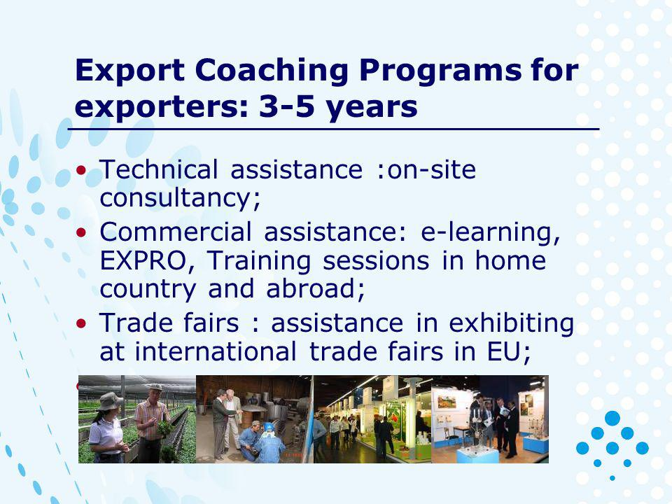 Export Coaching Programs for exporters: 3-5 years Technical assistance :on-site consultancy; Commercial assistance: e-learning, EXPRO, Training sessions in home country and abroad; Trade fairs : assistance in exhibiting at international trade fairs in EU; B2B: assistance in matchmaking