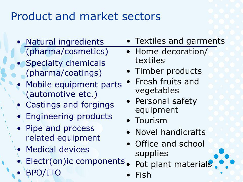 Natural ingredients (pharma/cosmetics) Specialty chemicals (pharma/coatings) Mobile equipment parts (automotive etc.) Castings and forgings Engineering products Pipe and process related equipment Medical devices Electr(on)ic components BPO/ITO Textiles and garments Home decoration/ textiles Timber products Fresh fruits and vegetables Personal safety equipment Tourism Novel handicrafts Office and school supplies Pot plant materials Fish Product and market sectors