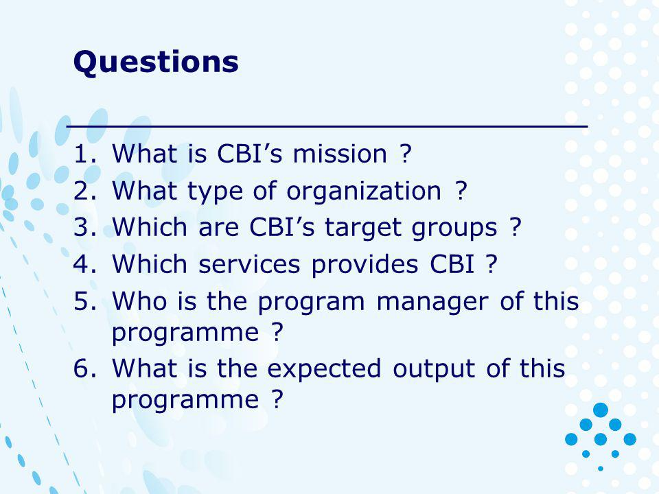 Questions 1.What is CBIs mission . 2.What type of organization .