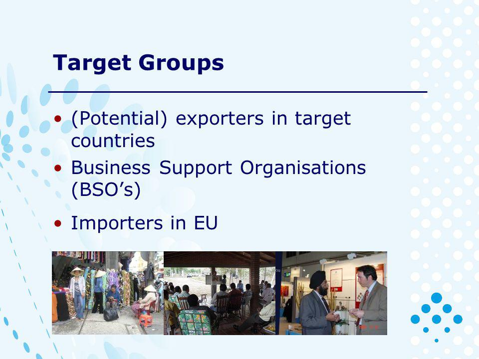 Target Groups (Potential) exporters in target countries Business Support Organisations (BSOs) Importers in EU