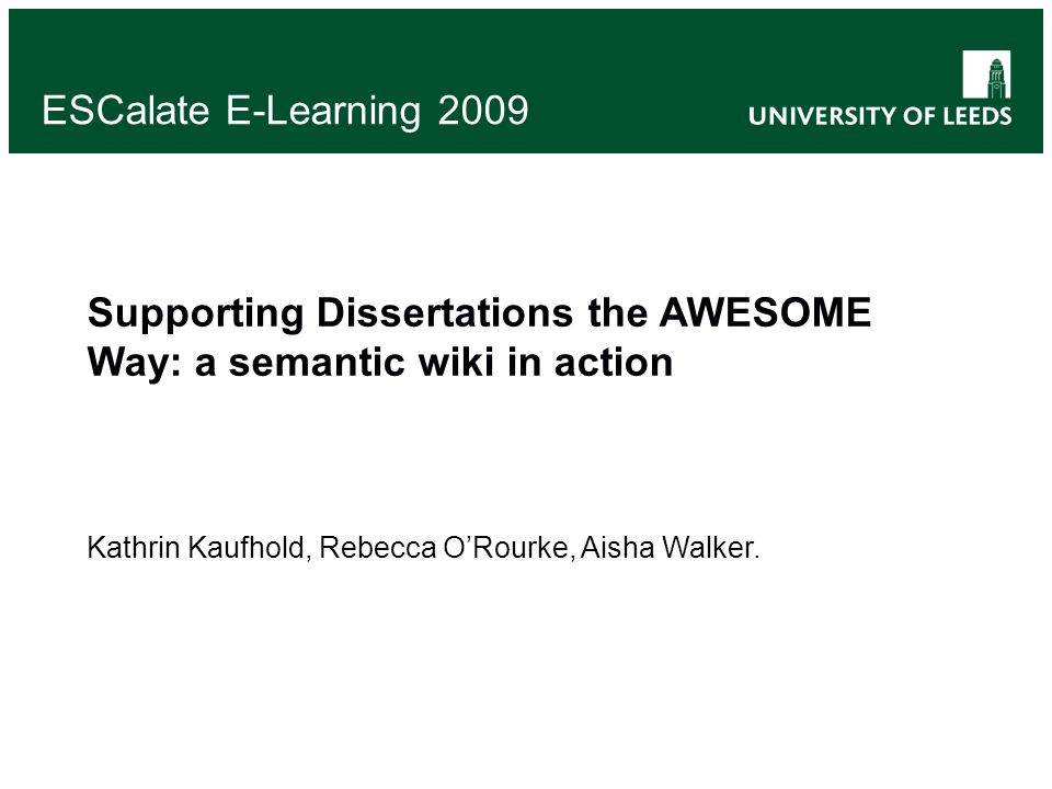 ESCalate E-Learning 2009 Supporting Dissertations the AWESOME Way: a semantic wiki in action Kathrin Kaufhold, Rebecca ORourke, Aisha Walker.