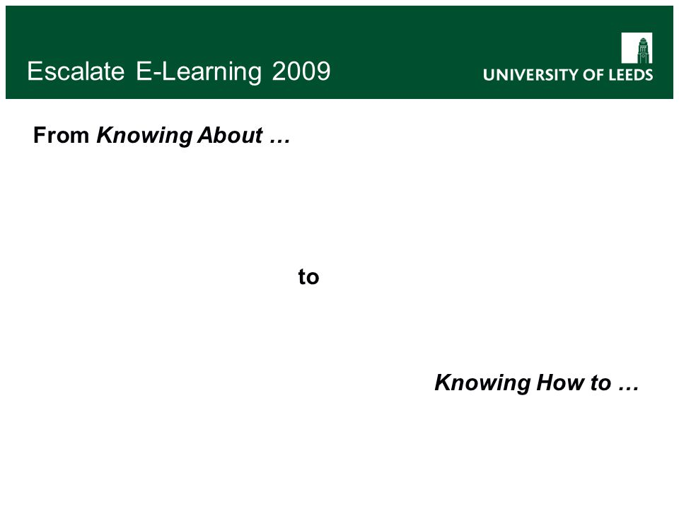 Escalate E-Learning 2009 From Knowing About … to Knowing How to …
