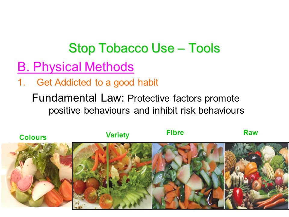 Stop Tobacco Use – Tools B. Physical Methods 1.Get Addicted to a good habit Fundamental Law: Protective factors promote positive behaviours and inhibi