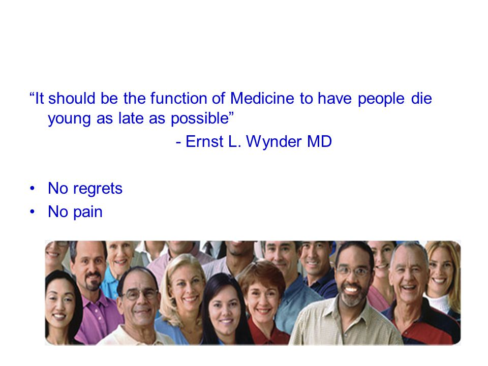 It should be the function of Medicine to have people die young as late as possible - Ernst L. Wynder MD No regrets No pain