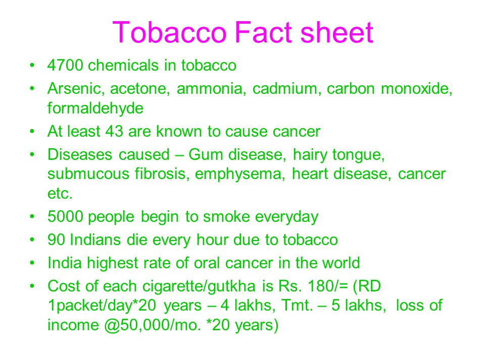 Tobacco Fact sheet 4700 chemicals in tobacco Arsenic, acetone, ammonia, cadmium, carbon monoxide, formaldehyde At least 43 are known to cause cancer D