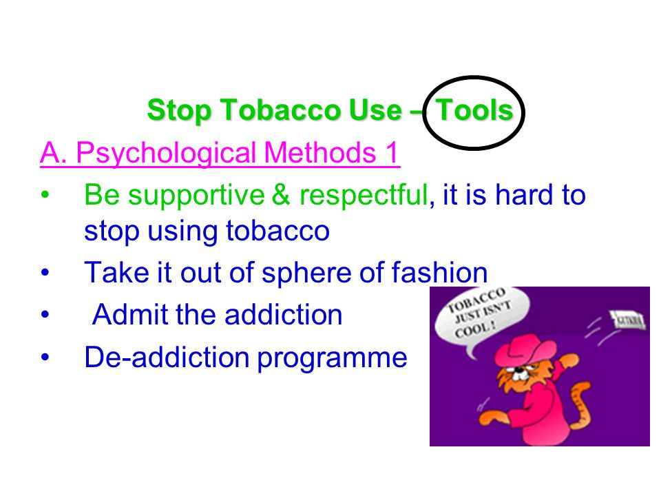 Stop Tobacco Use – Tools A. Psychological Methods 1 Be supportive & respectful, it is hard to stop using tobacco Take it out of sphere of fashion Admi