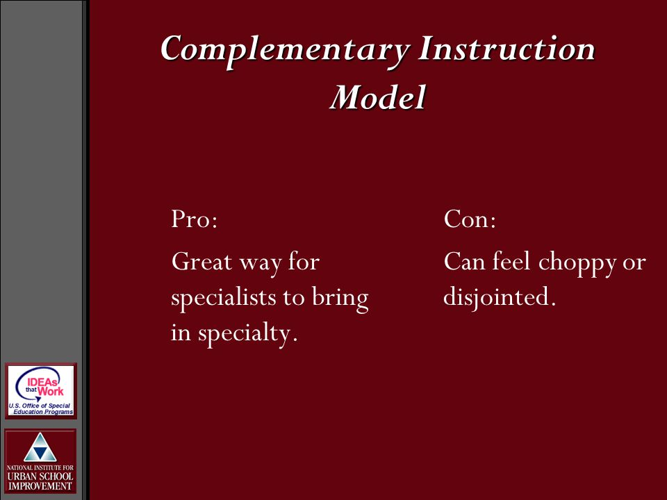 Pro: Great way for specialists to bring in specialty. Con: Can feel choppy or disjointed. Complementary Instruction Model