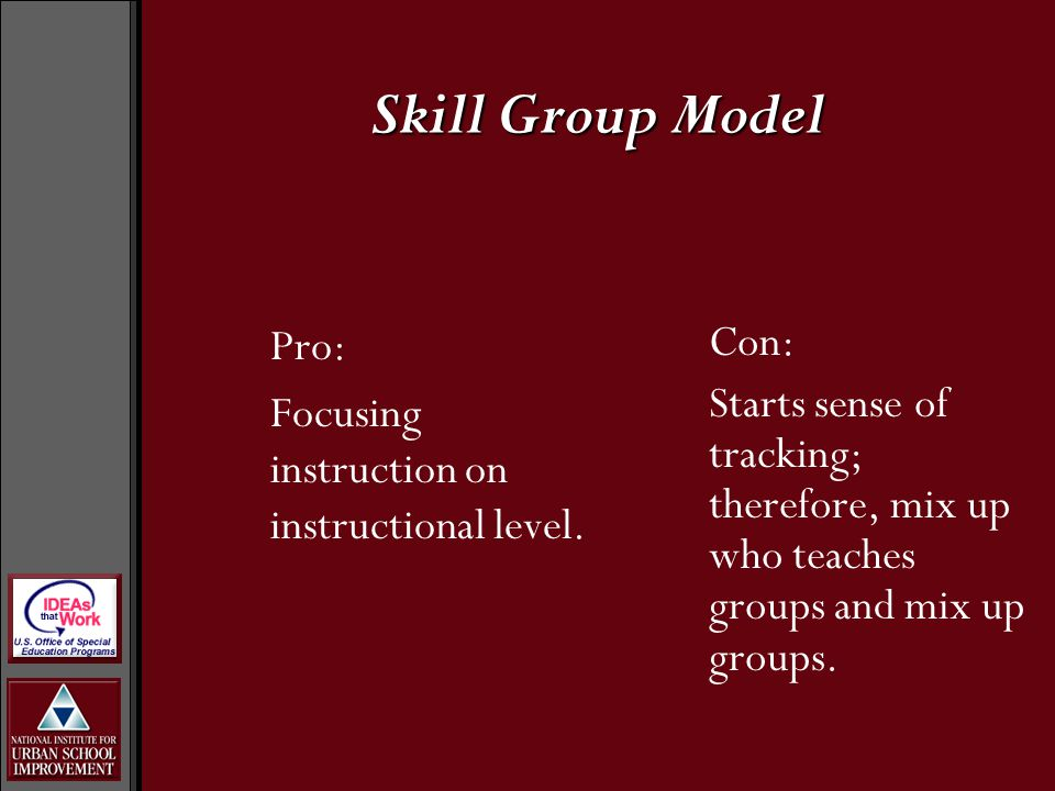 Pro: Focusing instruction on instructional level. Con: Starts sense of tracking; therefore, mix up who teaches groups and mix up groups. Skill Group M