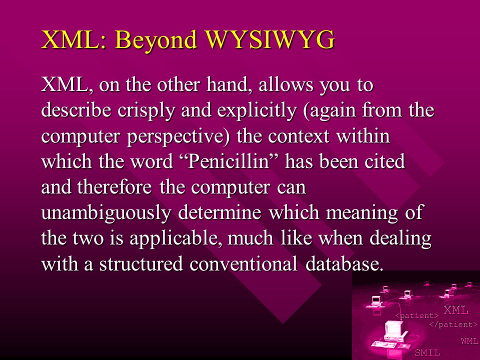 XML: Beyond WYSIWYG XML, on the other hand, allows you to describe crisply and explicitly (again from the computer perspective) the context within which the word Penicillin has been cited and therefore the computer can unambiguously determine which meaning of the two is applicable, much like when dealing with a structured conventional database.