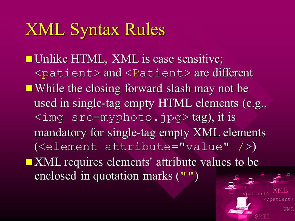 XML Syntax Rules Unlike HTML, XML is case sensitive; and are different Unlike HTML, XML is case sensitive; and are different While the closing forward slash may not be used in single-tag empty HTML elements (e.g., tag), it is mandatory for single-tag empty XML elements ( ) While the closing forward slash may not be used in single-tag empty HTML elements (e.g., tag), it is mandatory for single-tag empty XML elements ( ) XML requires elements attribute values to be enclosed in quotation marks ( ) XML requires elements attribute values to be enclosed in quotation marks ( )