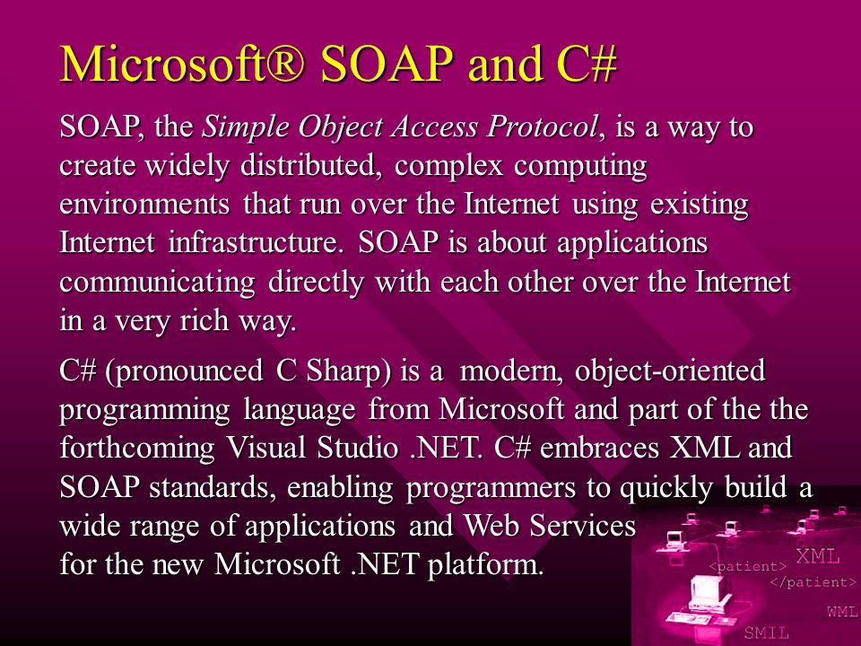 Microsoft® SOAP and C# SOAP, the Simple Object Access Protocol, is a way to create widely distributed, complex computing environments that run over the Internet using existing Internet infrastructure.