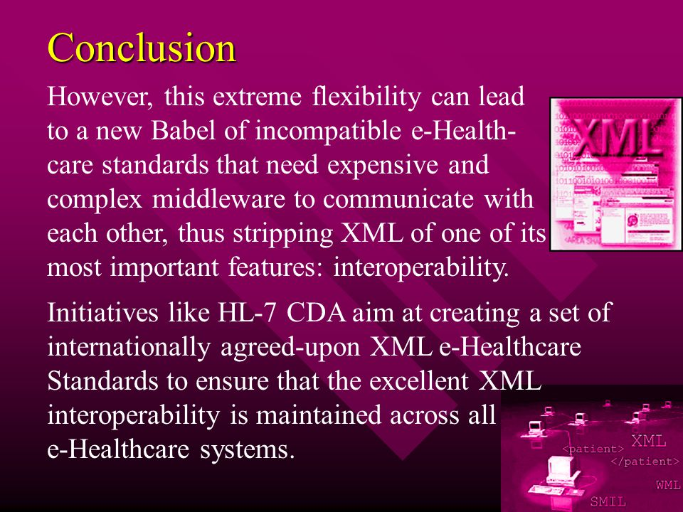 Conclusion However, this extreme flexibility can lead to a new Babel of incompatible e-Health- care standards that need expensive and complex middleware to communicate with each other, thus stripping XML of one of its most important features: interoperability.