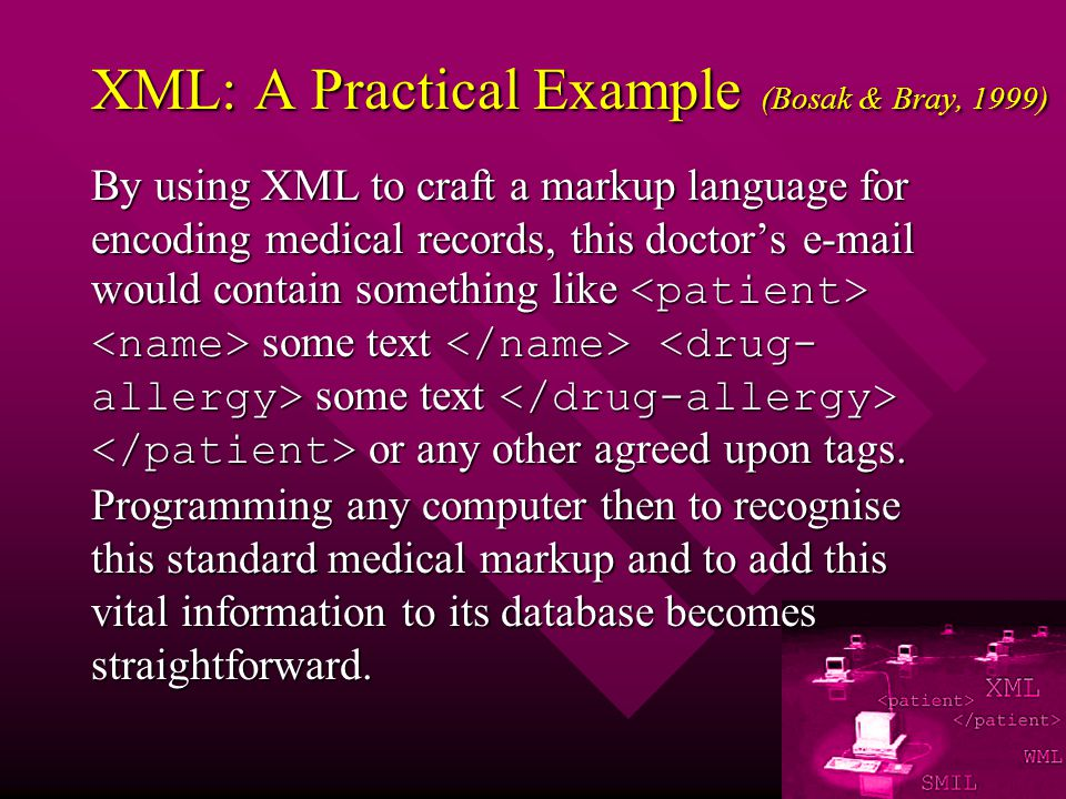 XML: A Practical Example (Bosak & Bray, 1999) By using XML to craft a markup language for encoding medical records, this doctors e-mail would contain something like some text some text or any other agreed upon tags.