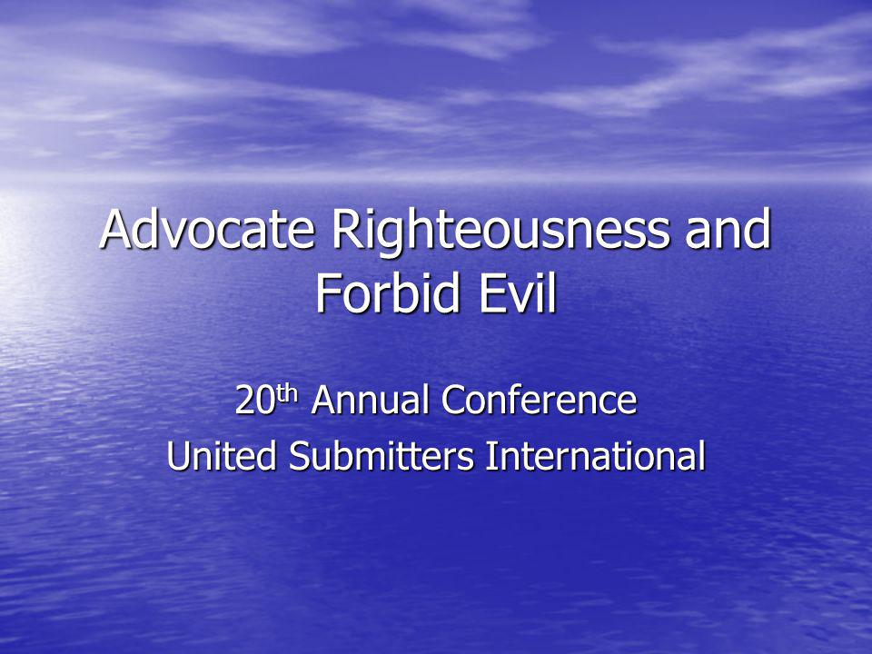 Advocate Righteousness and Forbid Evil 20 th Annual Conference United Submitters International