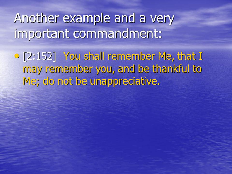 Another example and a very important commandment: [2:152] You shall remember Me, that I may remember you, and be thankful to Me; do not be unappreciative.