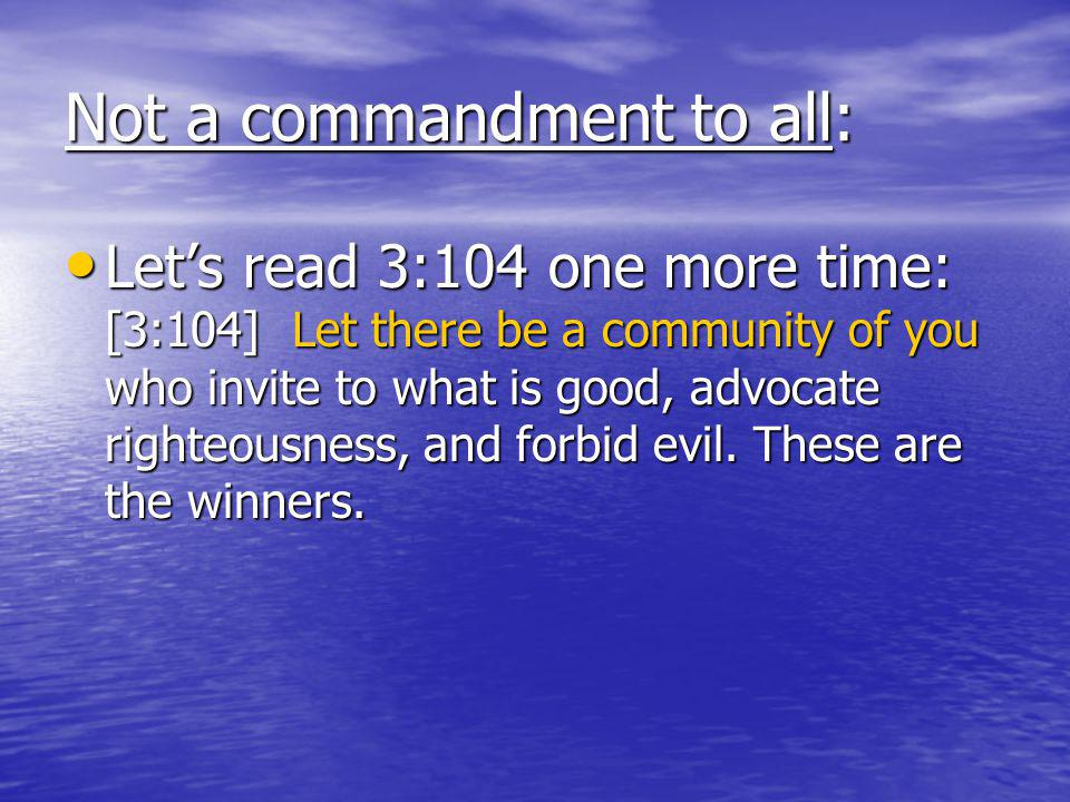Not a commandment to all: Lets read 3:104 one more time: [3:104] Let there be a community of you who invite to what is good, advocate righteousness, and forbid evil.