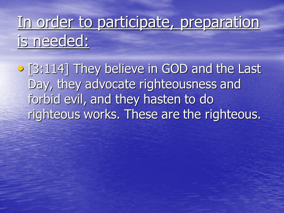 In order to participate, preparation is needed: [3:114] They believe in GOD and the Last Day, they advocate righteousness and forbid evil, and they hasten to do righteous works.