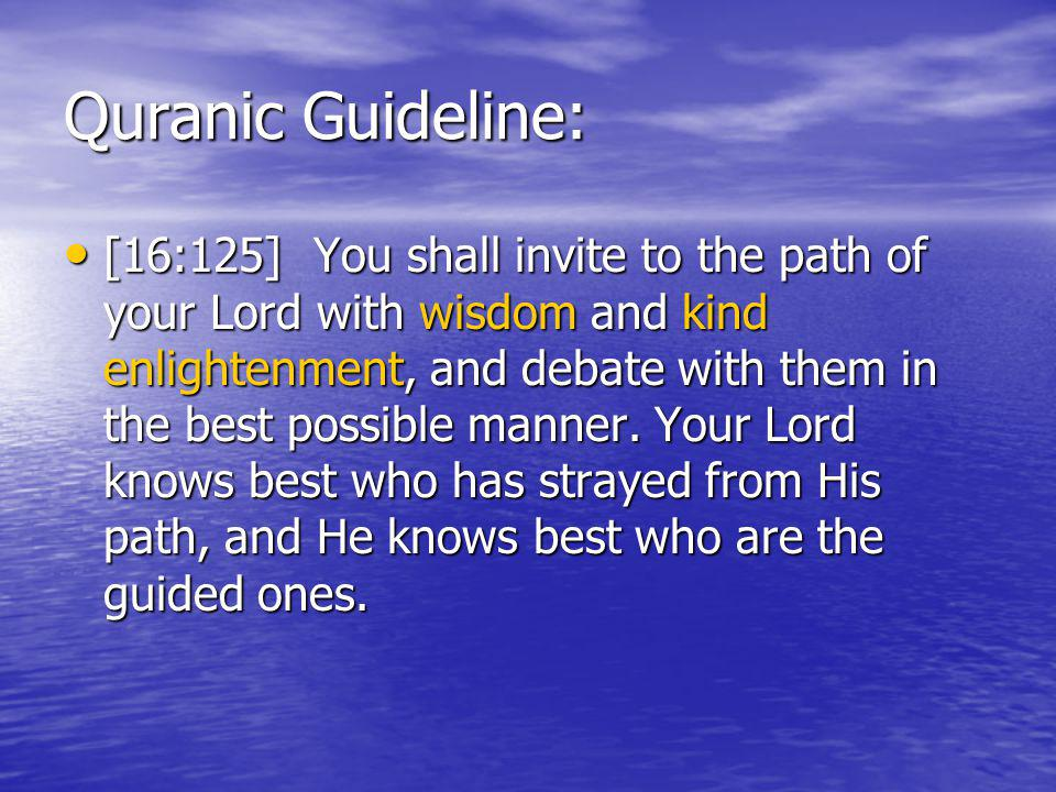 Quranic Guideline: [16:125] You shall invite to the path of your Lord with wisdom and kind enlightenment, and debate with them in the best possible manner.