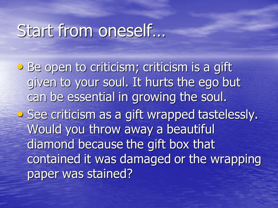 Start from oneself… Be open to criticism; criticism is a gift given to your soul.