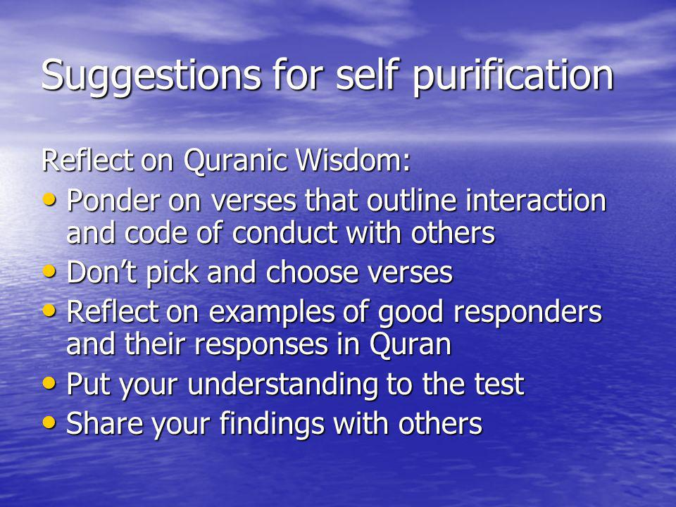 Suggestions for self purification Reflect on Quranic Wisdom: Ponder on verses that outline interaction and code of conduct with others Ponder on verses that outline interaction and code of conduct with others Dont pick and choose verses Dont pick and choose verses Reflect on examples of good responders and their responses in Quran Reflect on examples of good responders and their responses in Quran Put your understanding to the test Put your understanding to the test Share your findings with others Share your findings with others