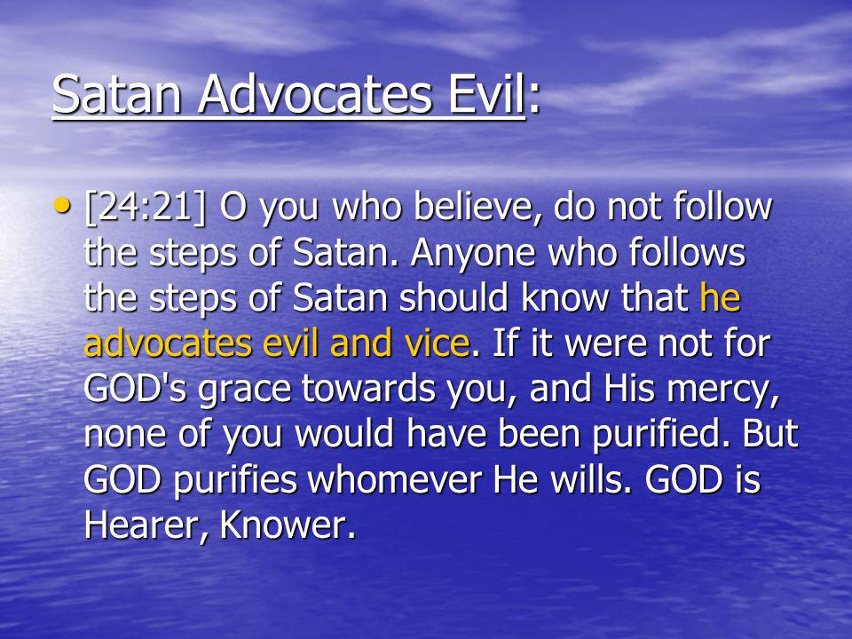 Satan Advocates Evil: [24:21] O you who believe, do not follow the steps of Satan.
