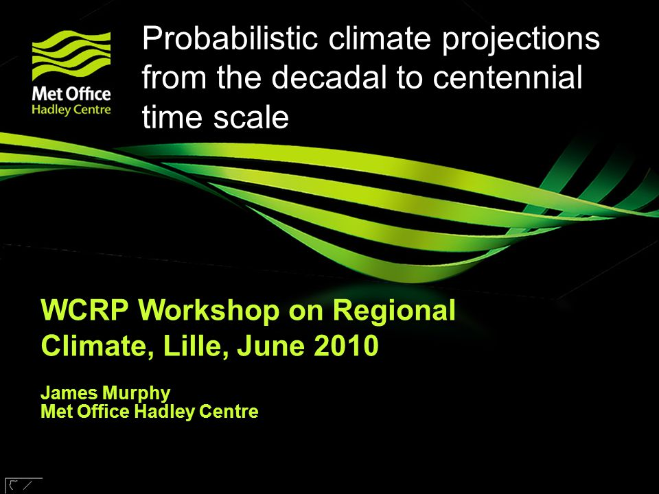 © UKCIP 2006 © Crown copyright Met Office Probabilistic climate projections from the decadal to centennial time scale WCRP Workshop on Regional Climat