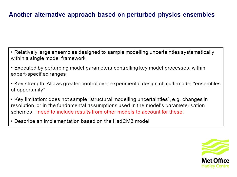 © UKCIP 2006 Another alternative approach based on perturbed physics ensembles Relatively large ensembles designed to sample modelling uncertainties systematically within a single model framework Executed by perturbing model parameters controlling key model processes, within expert-specified ranges Key strength: Allows greater control over experimental design cf multi-model ensembles of opportunity Key limitation: does not sample structural modelling uncertainties, e.g.