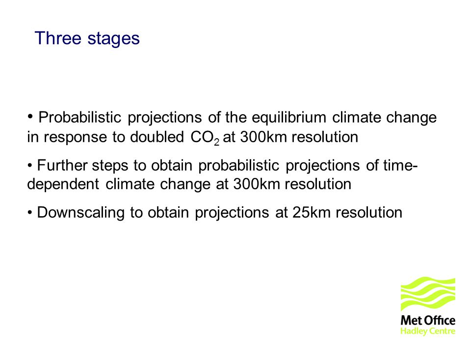 © UKCIP 2006 Three stages Probabilistic projections of the equilibrium climate change in response to doubled CO 2 at 300km resolution Further steps to