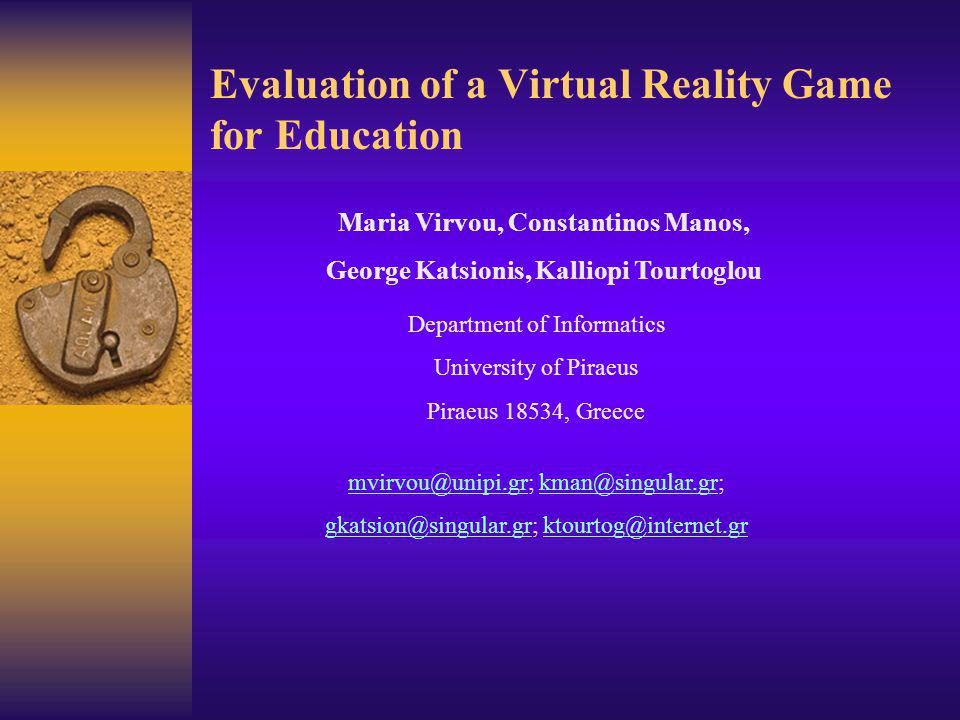 Evaluation of a Virtual Reality Game for Education Maria Virvou, Constantinos Manos, George Katsionis, Kalliopi Tourtoglou Department of Informatics University of Piraeus Piraeus 18534, Greece