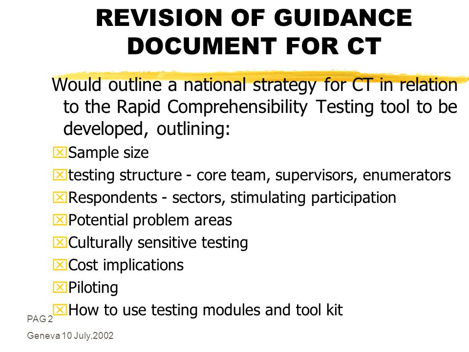 PAG 2 Geneva 10 July,2002 REVISION OF GUIDANCE DOCUMENT FOR CT Would outline a national strategy for CT in relation to the Rapid Comprehensibility Testing tool to be developed, outlining: xSample size xtesting structure - core team, supervisors, enumerators xRespondents - sectors, stimulating participation xPotential problem areas xCulturally sensitive testing xCost implications xPiloting xHow to use testing modules and tool kit