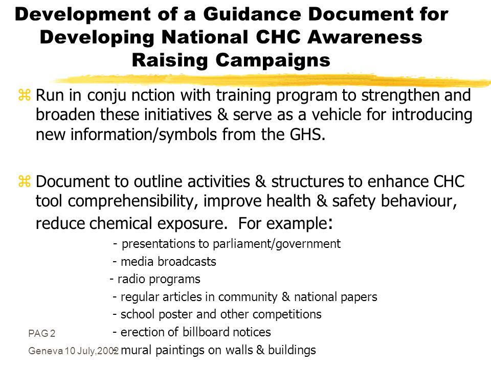 PAG 2 Geneva 10 July,2002 Development of a Guidance Document for Developing National CHC Awareness Raising Campaigns zRun in conju nction with training program to strengthen and broaden these initiatives & serve as a vehicle for introducing new information/symbols from the GHS.