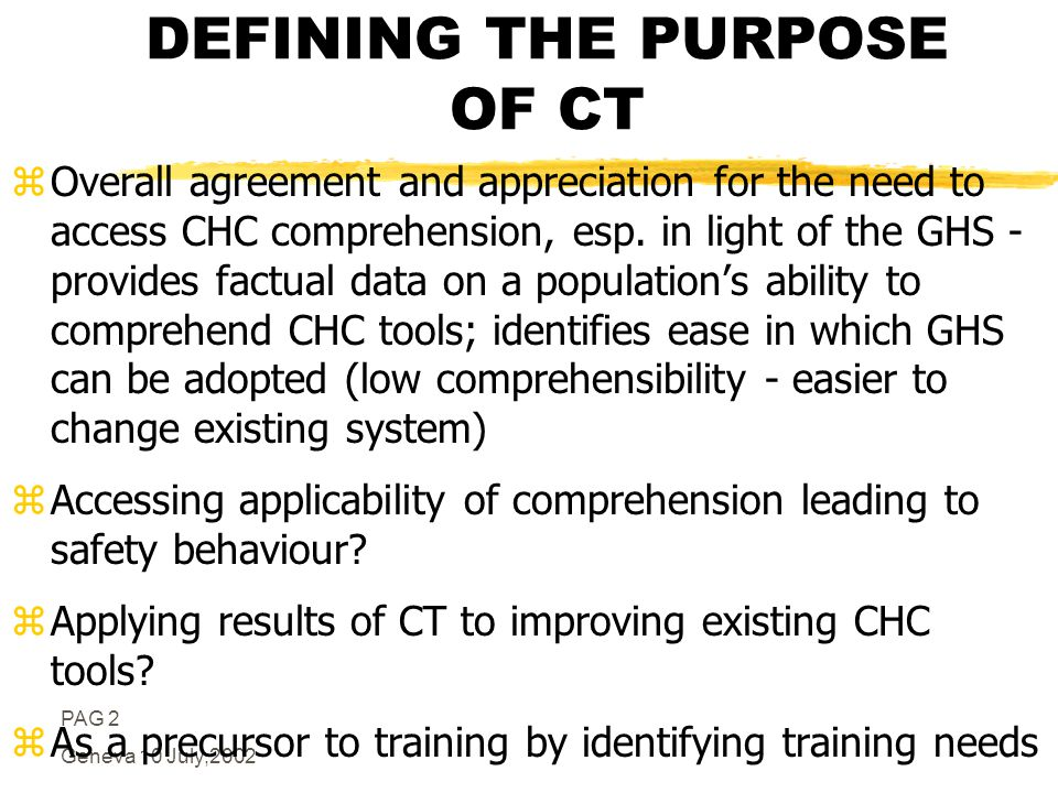 PAG 2 Geneva 10 July,2002 DEFINING THE PURPOSE OF CT zOverall agreement and appreciation for the need to access CHC comprehension, esp.