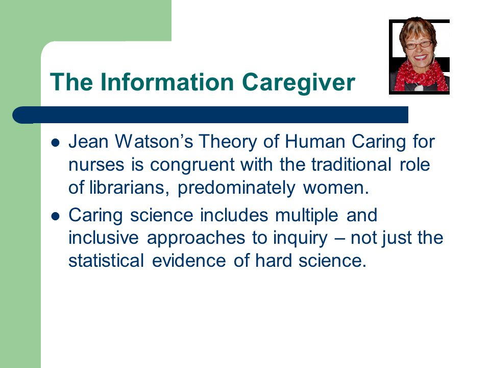 The Information Caregiver Jean Watsons Theory of Human Caring for nurses is congruent with the traditional role of librarians, predominately women.