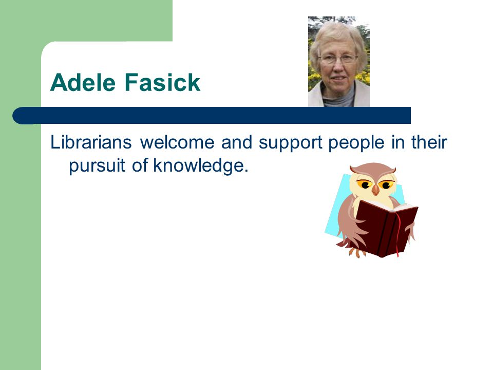 Adele Fasick Librarians welcome and support people in their pursuit of knowledge.