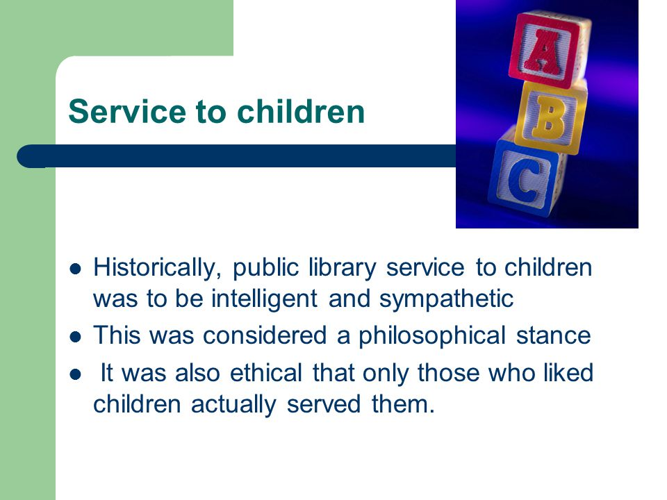 Service to children Historically, public library service to children was to be intelligent and sympathetic This was considered a philosophical stance It was also ethical that only those who liked children actually served them.