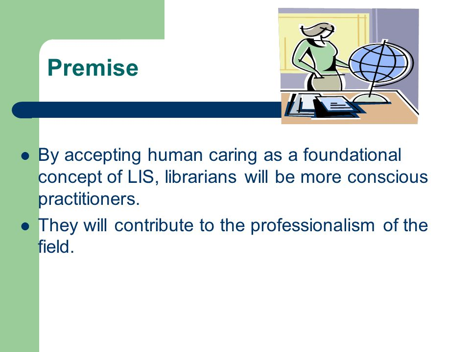 Premise By accepting human caring as a foundational concept of LIS, librarians will be more conscious practitioners.