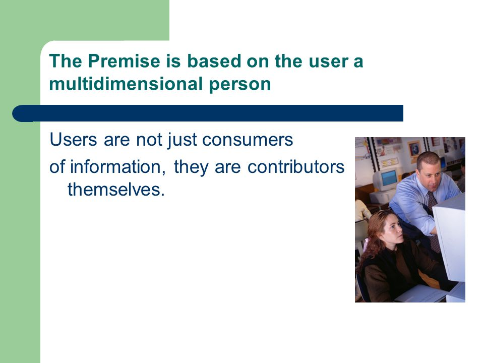 The Premise is based on the user a multidimensional person Users are not just consumers of information, they are contributors themselves.