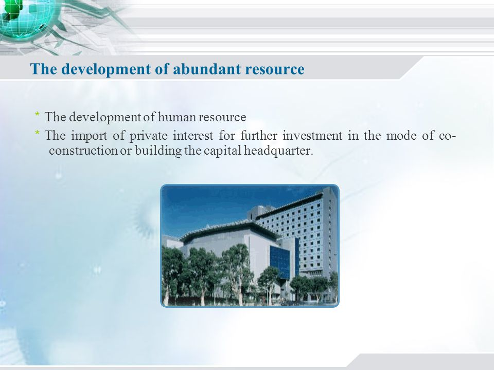 The development of abundant resource The development of human resource The import of private interest for further investment in the mode of co- construction or building the capital headquarter.