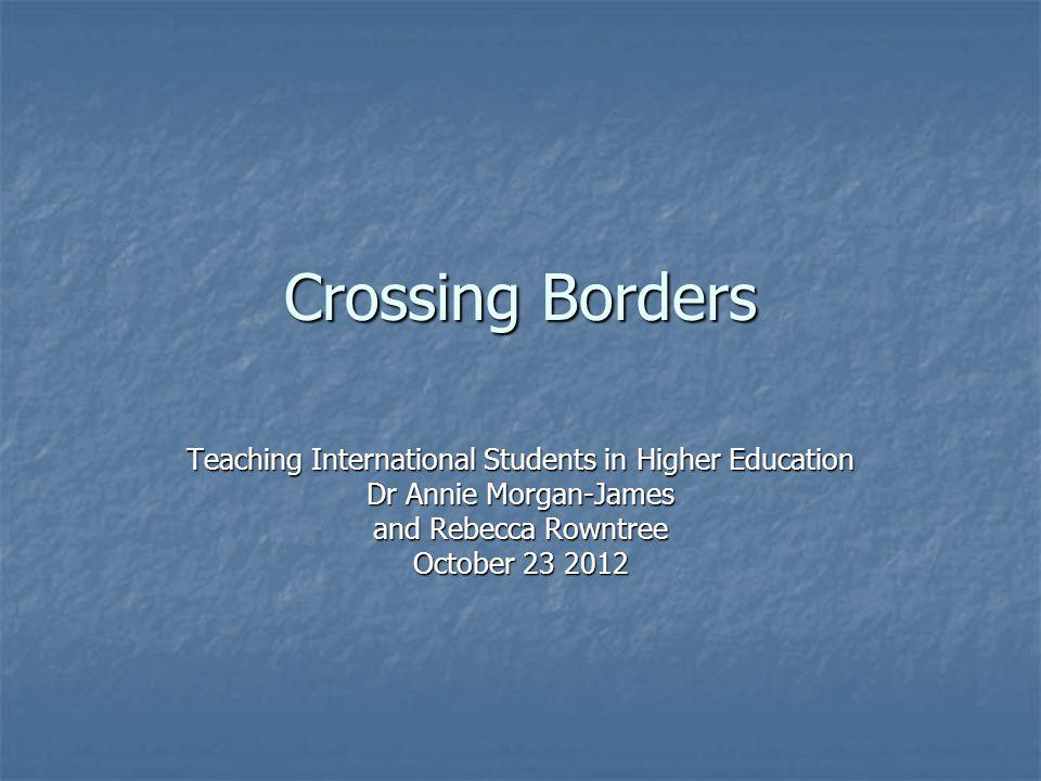 Crossing Borders Teaching International Students in Higher Education Dr Annie Morgan-James and Rebecca Rowntree October 23 2012