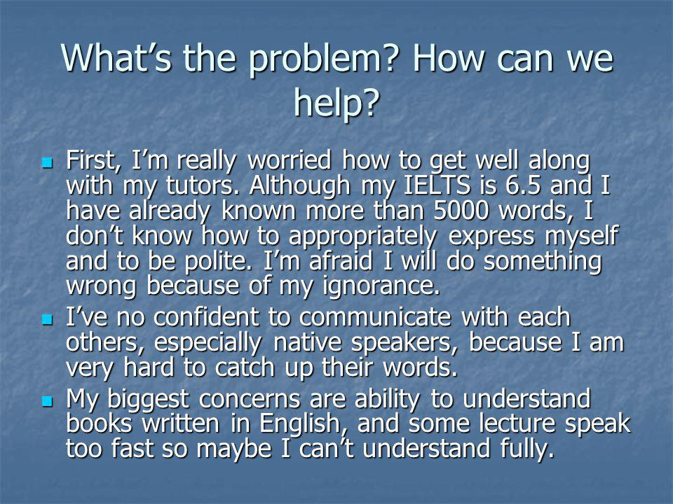 Whats the problem. How can we help. First, Im really worried how to get well along with my tutors.