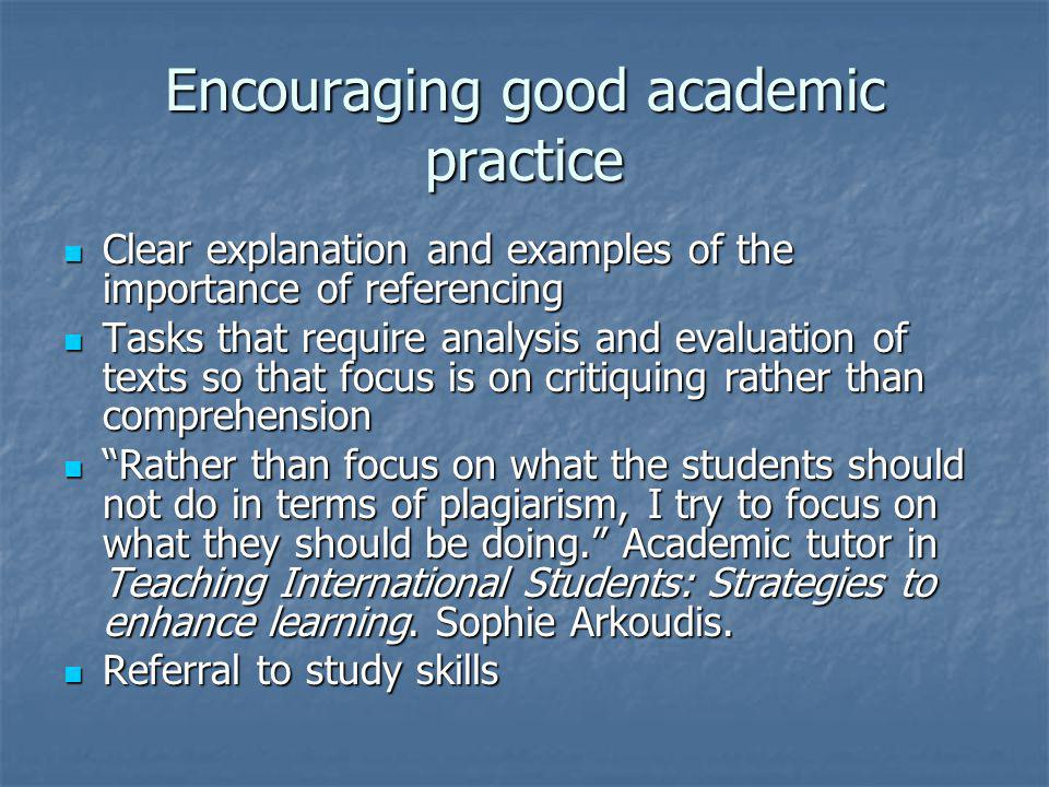 Encouraging good academic practice Clear explanation and examples of the importance of referencing Clear explanation and examples of the importance of referencing Tasks that require analysis and evaluation of texts so that focus is on critiquing rather than comprehension Tasks that require analysis and evaluation of texts so that focus is on critiquing rather than comprehension Rather than focus on what the students should not do in terms of plagiarism, I try to focus on what they should be doing.
