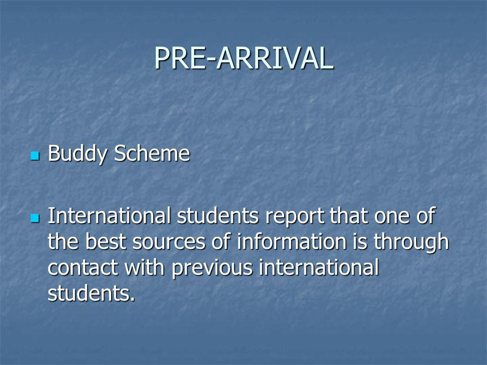 PRE-ARRIVAL Buddy Scheme Buddy Scheme International students report that one of the best sources of information is through contact with previous international students.