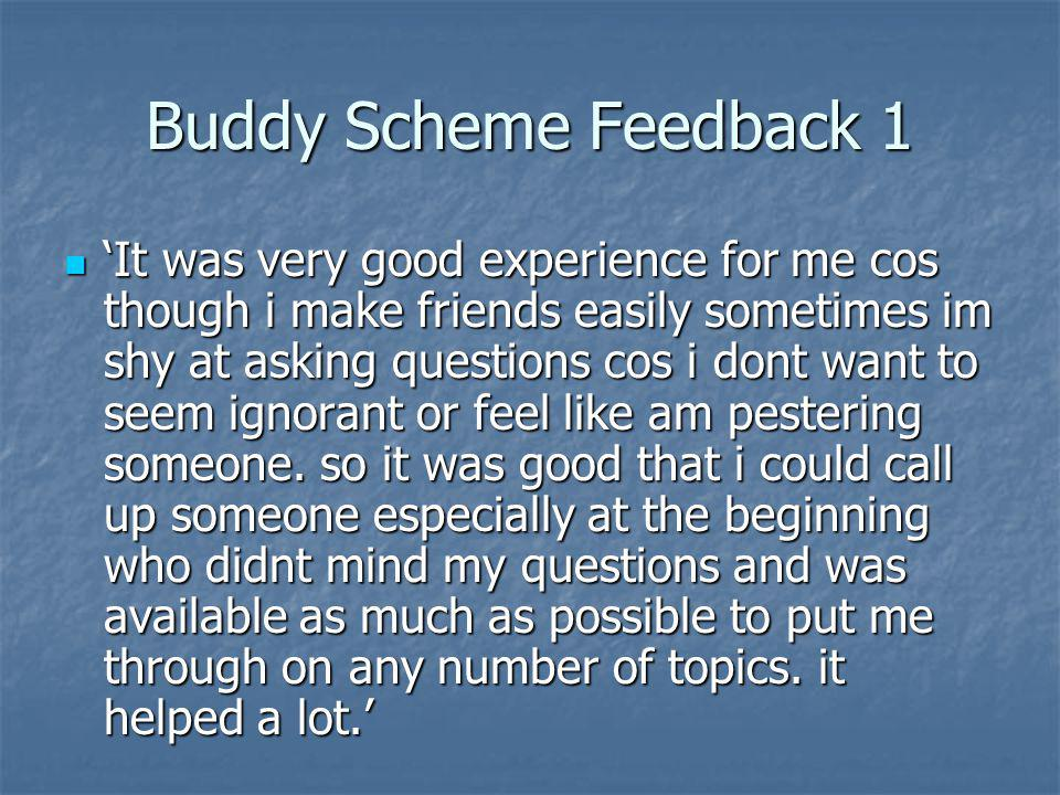 Buddy Scheme Feedback 2 Very helpful and supportive in terms of how to use library resources/borrowing books, etc...and talking about being in the same module Very helpful and supportive in terms of how to use library resources/borrowing books, etc...and talking about being in the same module One of the major problem with the scheme is countries or areas with limited internet services.