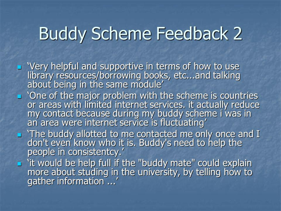Buddy Scheme Feedback 3 My buddy was quit nice, she made me to fall in love with the Anglia Ruskin University while awaiting my visa approval; she, as well encourage and enlighten me on the nature of studying in the UK,at the same time, provided a listening ear to my complaints.