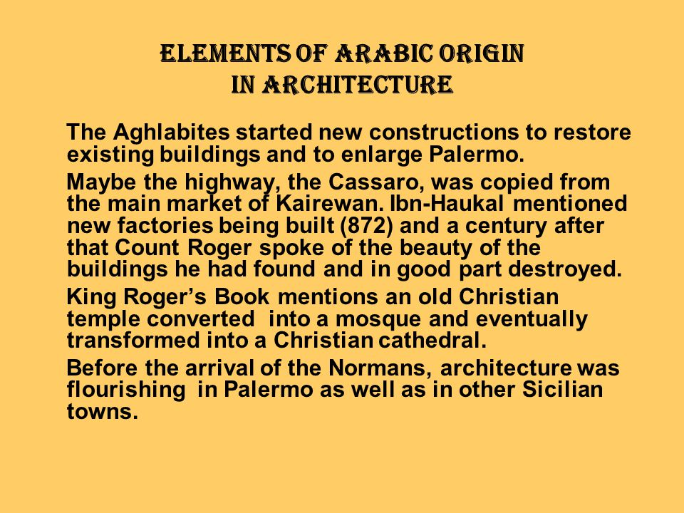 Elements of Arabic Origin in Architecture The Aghlabites started new constructions to restore existing buildings and to enlarge Palermo. Maybe the hig