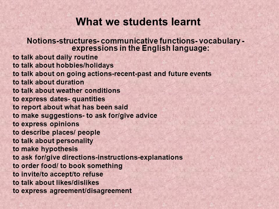 What we students learnt Notions-structures- communicative functions- vocabulary - expressions in the English language: to talk about daily routine to