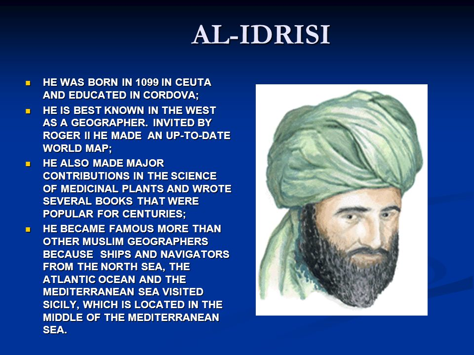 AL-IDRISI HE WAS BORN IN 1099 IN CEUTA AND EDUCATED IN CORDOVA; HE WAS BORN IN 1099 IN CEUTA AND EDUCATED IN CORDOVA; HE IS BEST KNOWN IN THE WEST AS