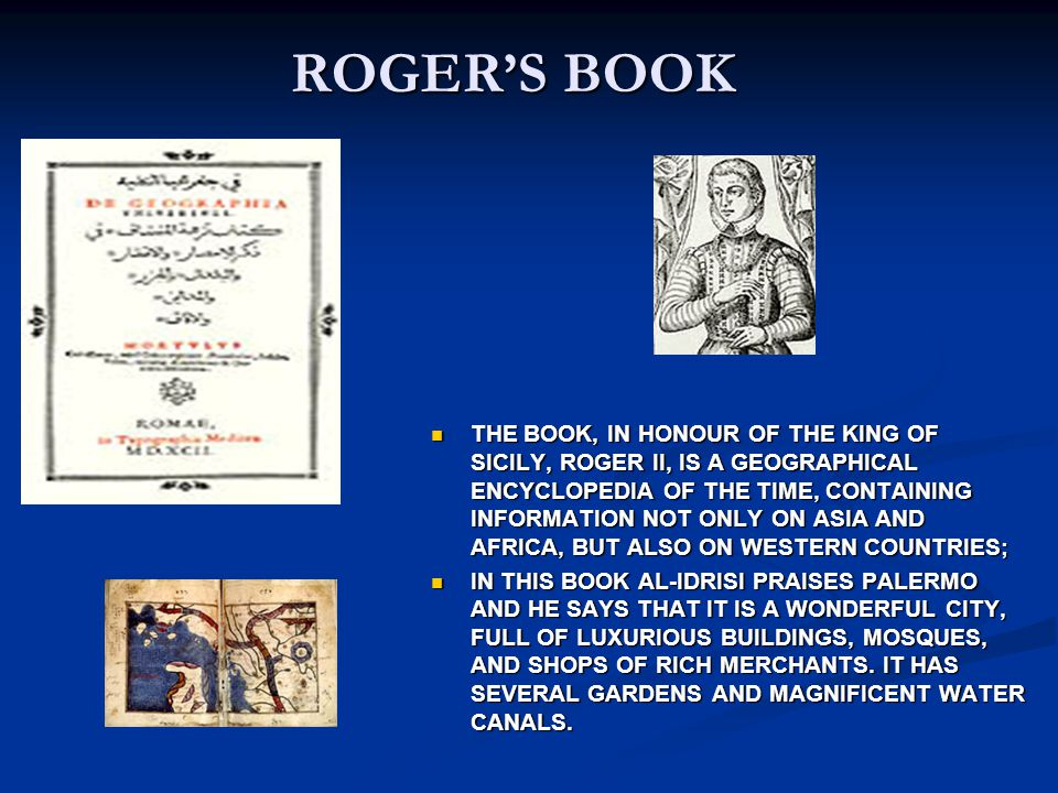 ROGERS BOOK THE BOOK, IN HONOUR OF THE KING OF SICILY, ROGER II, IS A GEOGRAPHICAL ENCYCLOPEDIA OF THE TIME, CONTAINING INFORMATION NOT ONLY ON ASIA A