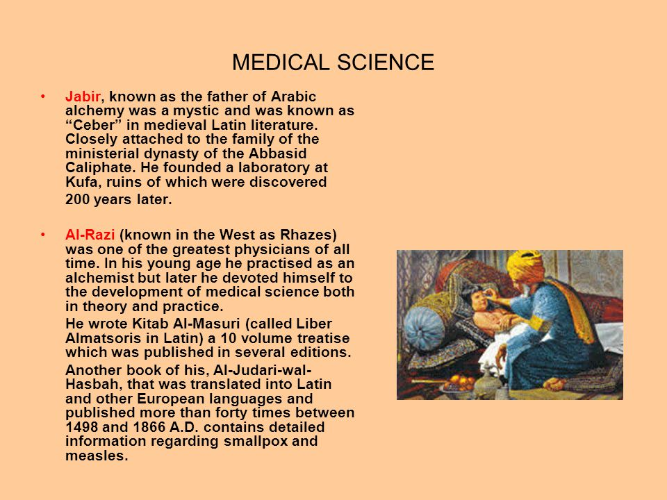 MEDICAL SCIENCE Jabir, known as the father of Arabic alchemy was a mystic and was known as Ceber in medieval Latin literature. Closely attached to the