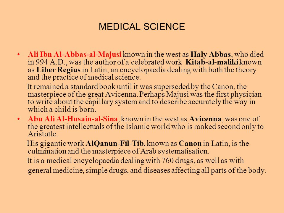 MEDICAL SCIENCE Ali Ibn Al-Abbas-al-Majusi known in the west as Haly Abbas, who died in 994 A.D., was the author of a celebrated work Kitab-al-maliki
